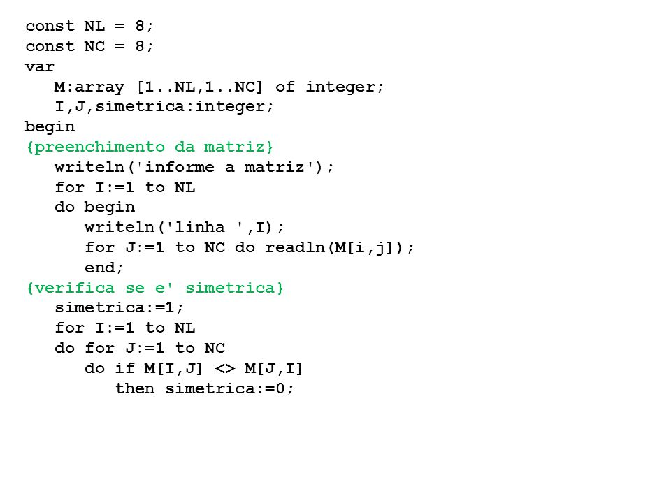 const NL = 8; const NC = 8; var. M:array [1..NL,1..NC] of integer; I,J,simetrica:integer; begin.
